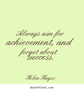 Always aim for achievement and forget about success Success quote