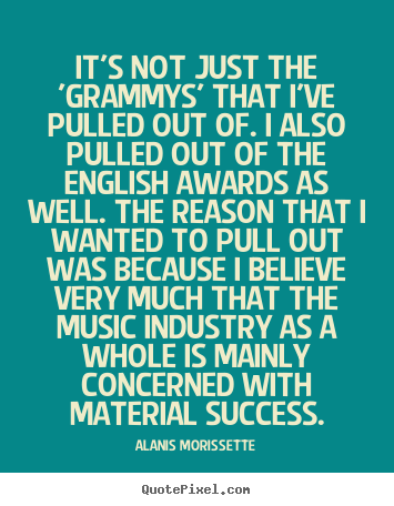 Design custom picture quotes about success - It's not just the 'grammys' that i've pulled out of. i also pulled out..