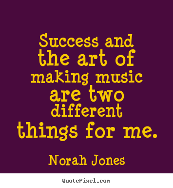 Norah Jones picture quotes - Success and the art of making music are two different.. - Success quotes