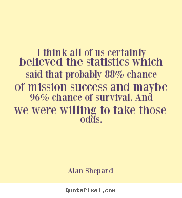 I think all of us certainly believed the statistics which said that.. Alan Shepard good success quotes