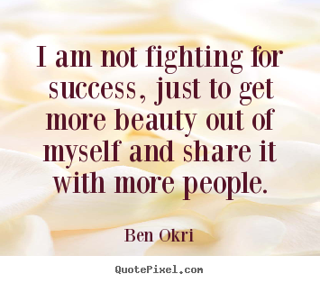 Success sayings - I am not fighting for success, just to get more beauty out of myself..