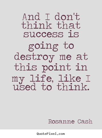 Design picture quotes about success - And i don't think that success is going to destroy me at this point in..