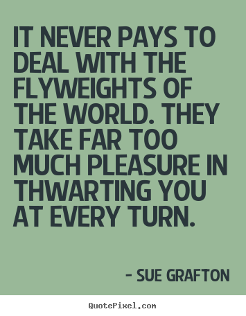 It never pays to deal with the flyweights of the world. they take far.. Sue Grafton greatest success quotes