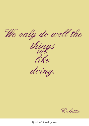 We only do well the things we like doing. Colette famous success quotes