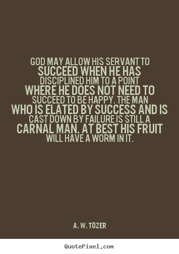 Success quotes - God may allow his servant to succeed when he has disciplined..