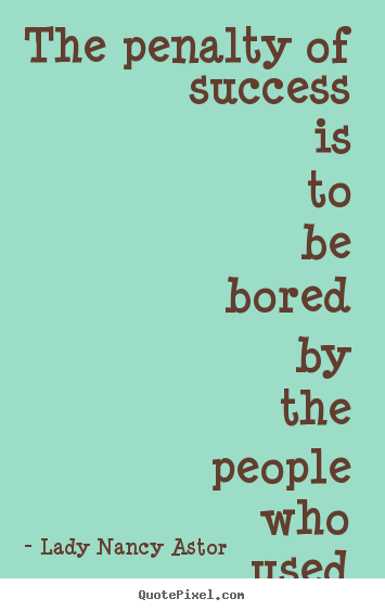 Success quotes - The penalty of success is to be bored by the people..