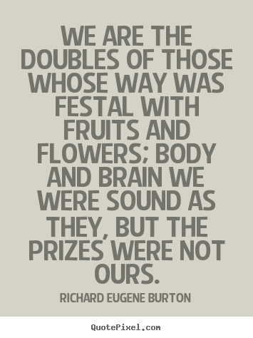 Quotes about success - We are the doubles of those whose way was festal with fruits and..