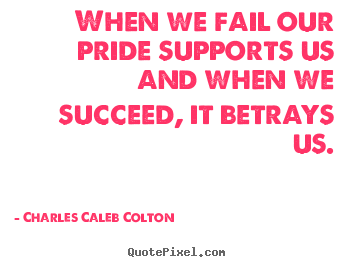 Charles Caleb Colton image quotes - When we fail our pride supports us and when we succeed, it betrays.. - Success quote