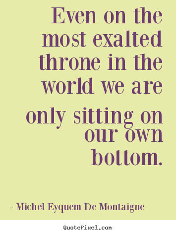 Michel Eyquem De Montaigne picture quotes - Even on the most exalted throne in the world we are.. - Success quotes