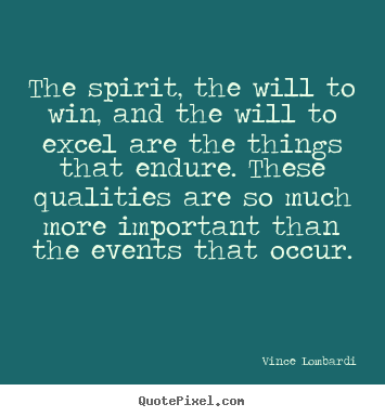 The spirit, the will to win, and the will to excel.. Vince Lombardi  success quote