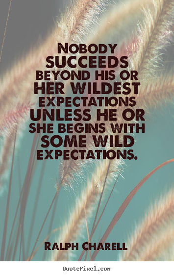 Ralph Charell poster quotes - Nobody succeeds beyond his or her wildest expectations unless.. - Success quote