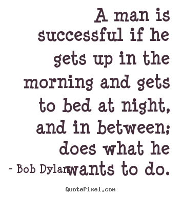 Design your own picture sayings about success - A man is successful if he gets up in the morning and gets..