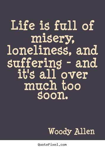 Life is full of misery, loneliness, and suffering - and it's all over.. Woody Allen best success quote