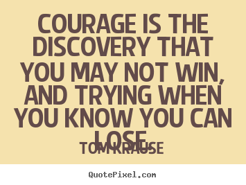 Quote about success - Courage is the discovery that you may not..