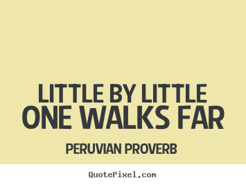 Peruvian Proverb picture quotes - Little by little one walks far - Success quote