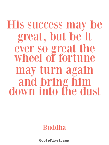 Quotes about success - His success may be great, but be it ever so great the wheel of fortune..