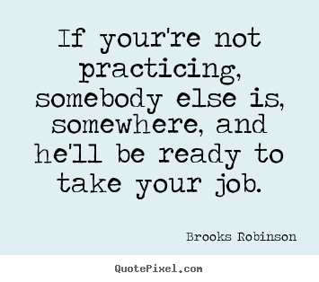 Quotes about success - If your're not practicing, somebody else is, somewhere,..