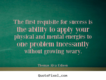 Sayings about success - The first requisite for success is the ability..