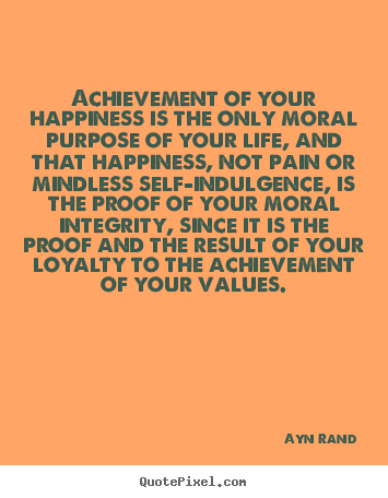 Ayn Rand picture quotes - Achievement of your happiness is the only moral.. - Success quote