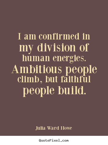 Success quotes - I am confirmed in my division of human energies. ambitious..