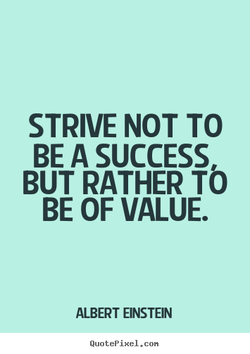 Quotes about success - Strive not to be a success, but rather to be of value.