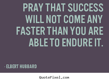 Make picture quotes about success - Pray that success will not come any faster than you are able..