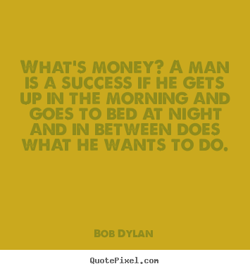 Create picture quotes about success - What's money? a man is a success if he gets up in the morning and goes..