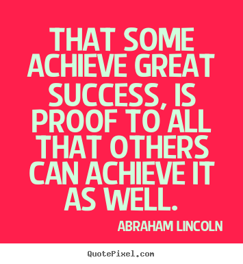 That some achieve great success, is proof to all that others.. Abraham Lincoln greatest success quotes