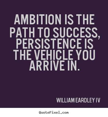 Quote about success - Ambition is the path to success, persistence is the vehicle..
