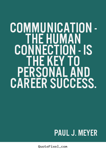 Communication - the human connection - is the key to.. Paul J. Meyer  success quote