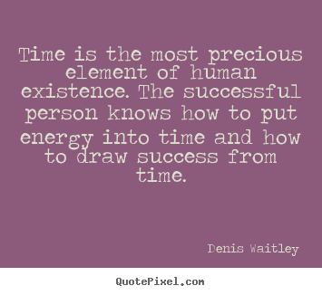 Time is the most precious element of human existence. the successful.. Denis Waitley top success quotes
