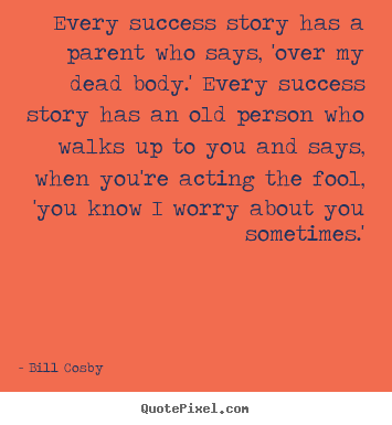 Every success story has a parent who says, 'over my dead.. Bill Cosby popular success quotes