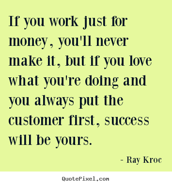 If you work just for money, you'll never make it, but if you love what.. Ray Kroc good success quotes