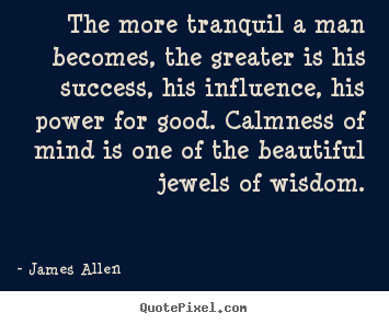 The more tranquil a man becomes, the greater is his.. James Allen great success quote