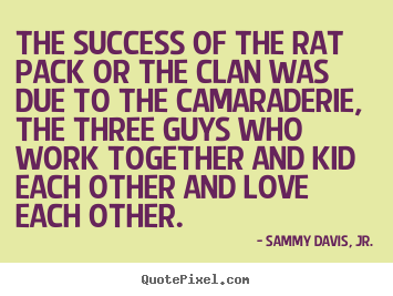 Create image sayings about success - The success of the rat pack or the clan was due to the..