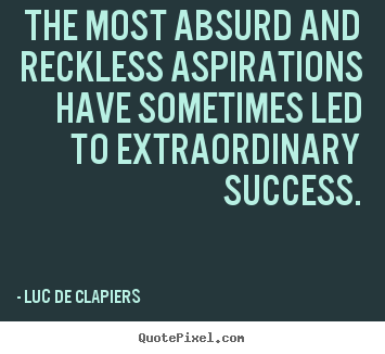 Make custom image quote about success - The most absurd and reckless aspirations have sometimes led to..