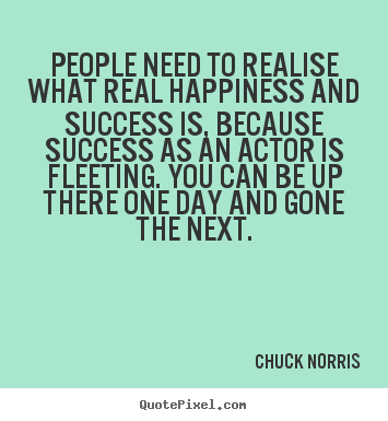 Chuck Norris poster quotes - People need to realise what real happiness and success is, because.. - Success quotes
