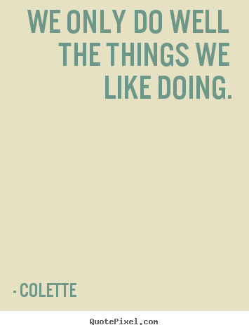 Quotes about success - We only do well the things we like doing.