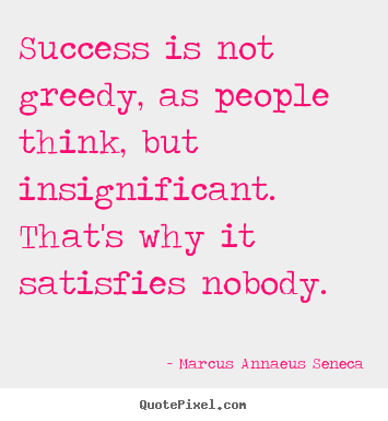 Success is not greedy, as people think, but.. Marcus Annaeus Seneca famous success sayings