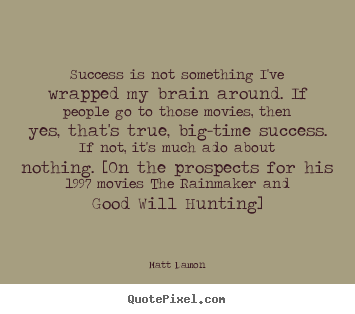 Matt Damon picture quotes - Success is not something i've wrapped my brain around... - Success quotes