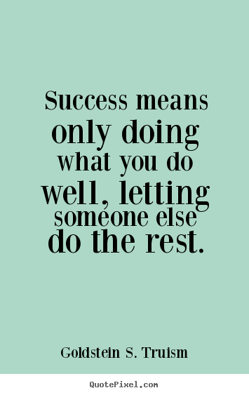 Goldstein S. Truism picture sayings - Success means only doing what you do well, letting someone.. - Success quotes