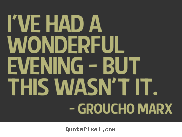 I've had a wonderful evening - but this wasn't it. Groucho Marx  success quote
