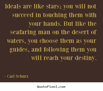 Ideals are like stars; you will not succeed.. Carl Schurz great success quotes