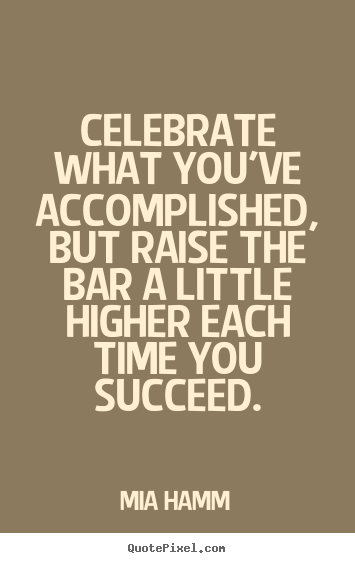 Mia Hamm picture quotes - Celebrate what you've accomplished, but raise the bar a little.. - Success quote