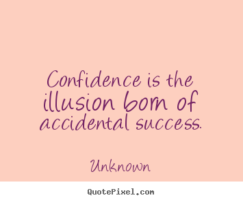 Confidence is the illusion born of accidental.. Unknown best success quotes