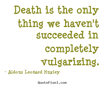 Aldous Leonard Huxley picture quotes - Death is the only thing we haven't succeeded in completely.. - Success quote