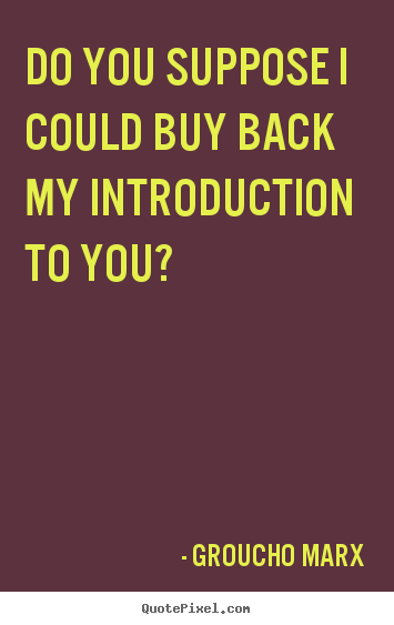 Make picture quotes about success - Do you suppose i could buy back my introduction to you?