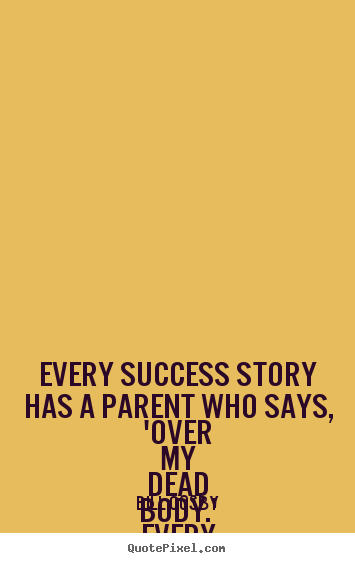 Design picture quotes about success - Every success story has a parent who says,..
