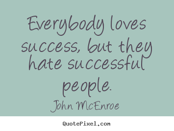 Everybody loves success, but they hate successful people. John McEnroe  success quotes