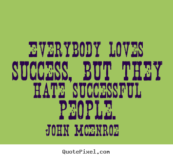 John McEnroe picture quotes - Everybody loves success, but they hate successful people. - Success quote